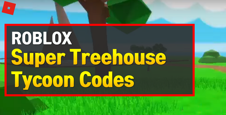 Roblox Super Treehouse Tycoon Codes